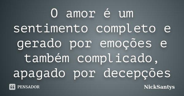O amor é um sentimento completo e gerado por emoções e também complicado, apagado por decepções... Frase de NickSantys.