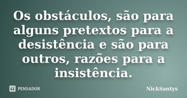 Os obstáculos, são para alguns pretextos para a desistência e são para outros, razões para a insistência.... Frase de NickSantys.