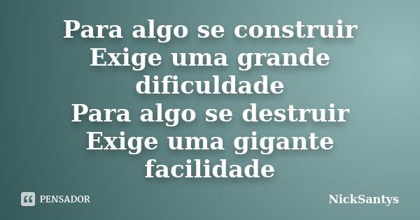 Para algo se construir Exige uma grande dificuldade Para algo se destruir Exige uma gigante facilidade... Frase de NickSantys.
