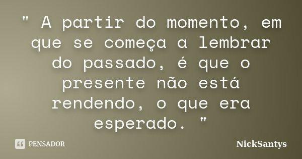 """"""" A partir do momento, em que se começa a lembrar do passado, é que o presente não está rendendo, o que era esperado. """"... Frase de NickSantys."""