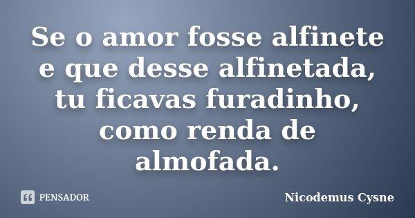 Se o amor fosse alfinete e que desse alfinetada, tu ficavas furadinho, como renda de almofada.... Frase de Nicodemus Cysne.