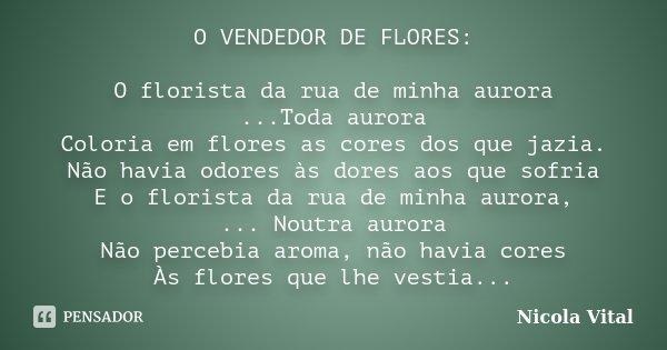 O VENDEDOR DE FLORES: O florista da rua de minha aurora ...Toda aurora Coloria em flores as cores dos que jazia. Não havia odores às dores aos que sofria E o fl... Frase de Nicola Vital.