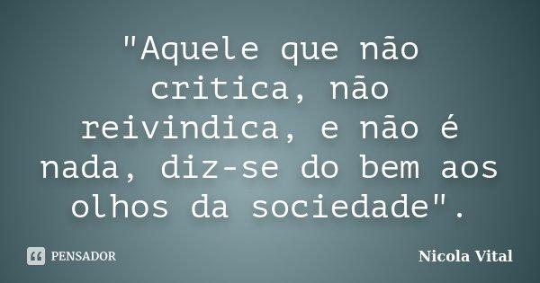 """""""Aquele que não critica, não reivindica, e não é nada, diz-se do bem aos olhos da sociedade"""".... Frase de Nicola Vital."""