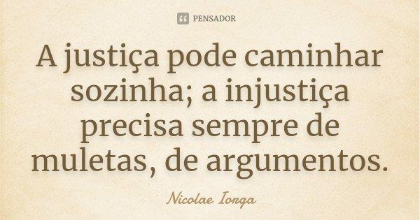 A justiça pode caminhar sozinha; a injustiça precisa sempre de muletas, de argumentos.... Frase de Nicolae Iorga.