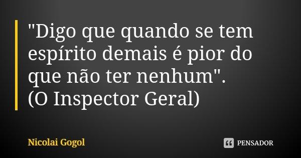 """""""Digo que quando se tem espírito demais é pior do que não ter nenhum"""". (O Inspector Geral)... Frase de Nicolai Gógol."""