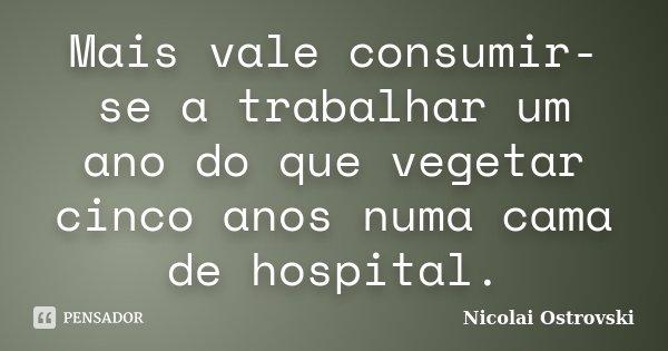 Mais vale consumir-se a trabalhar um ano do que vegetar cinco anos numa cama de hospital.... Frase de Nicolai Ostrovski.