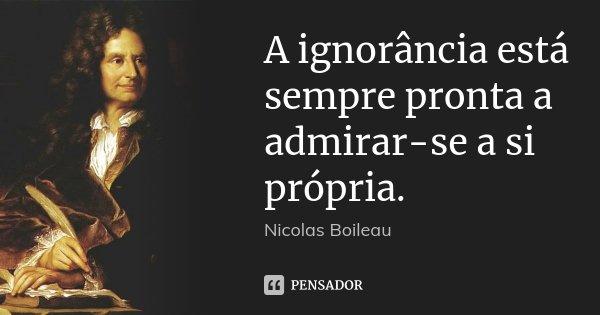A ignorância está sempre pronta a admirar-se a si própria.... Frase de Nicolas Boileau.