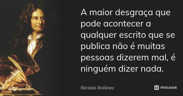 A maior desgraça que pode acontecer a qualquer escrito que se publica, não é muitas pessoas dizerem mal, é ninguém dizer nada.... Frase de Nicolas Boileau.