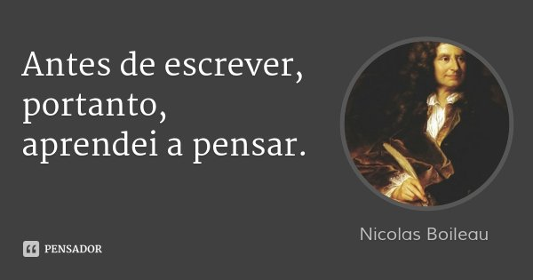 Antes de escrever, portanto, aprendei a pensar.... Frase de Nicolas Boileau.