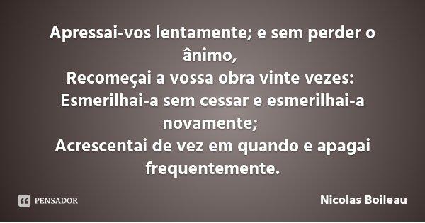 Apressai-vos lentamente; e sem perder o ânimo, Recomeçai a vossa obra vinte vezes: Esmerilhai-a sem cessar e esmerilhai-a novamente; Acrescentai de vez em quand... Frase de Nicolas Boileau.