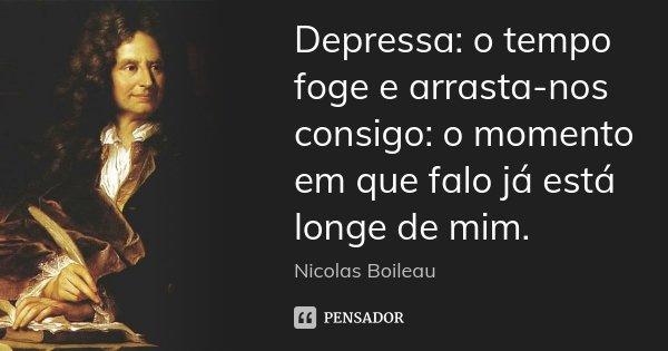 Depressa: o tempo foge e arrasta-nos consigo: o momento em que falo já está longe de mim.... Frase de Nicolas Boileau.