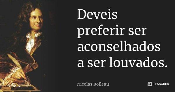 Deveis preferir ser aconselhados a ser louvados.... Frase de Nicolas Boileau.