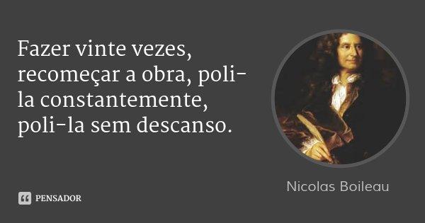 Fazer vinte vezes, recomeçar a obra, poli-la constantemente, poli-la sem descanso.... Frase de Nicolas Boileau.