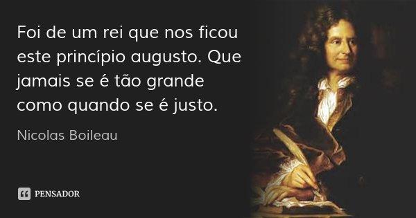 Foi de um rei que nos ficou este princípio augusto. Que jamais se é tão grande como quando se é justo.... Frase de Nicolas Boileau.