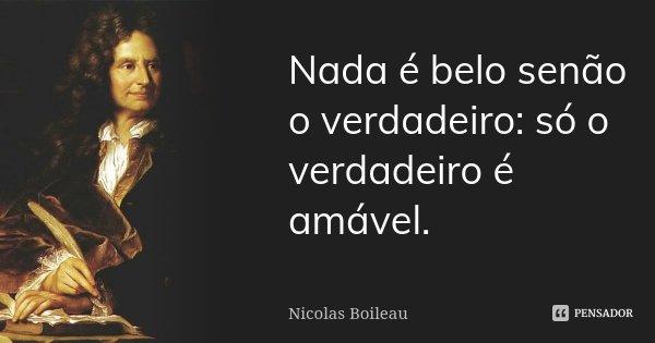 Nada é belo senão o verdadeiro: só o verdadeiro é amável.... Frase de Nicolas Boileau.