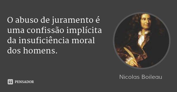 O abuso de juramento é uma confissão implícita da insuficiência moral dos homens.... Frase de Nicolas Boileau.