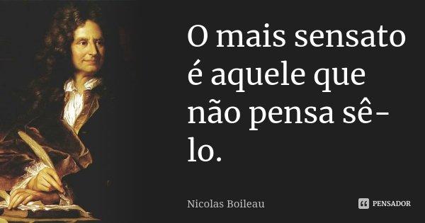 O mais sensato é aquele que não pensa sê-lo.... Frase de Nicolas Boileau.