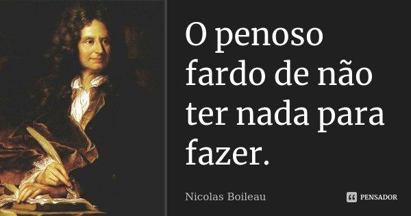 O penoso fardo de não ter nada para fazer.... Frase de Nicolas Boileau.