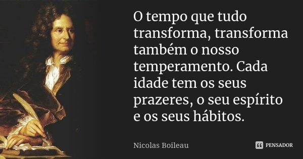 O tempo que tudo transforma, transforma também o nosso temperamento. Cada idade tem os seus prazeres, o seu espírito e os seus hábitos.... Frase de Nicolas Boileau.