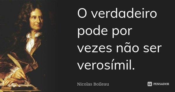 O verdadeiro pode por vezes não ser verosímil.... Frase de Nicolas Boileau.