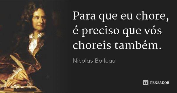 Para que eu chore, é preciso que vós choreis também.... Frase de Nicolas Boileau.