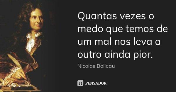 Quantas vezes o medo que temos de um mal nos leva a outro ainda pior.... Frase de Nicolas Boileau.