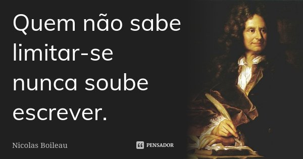 Quem não sabe limitar-se nunca soube escrever.... Frase de Nicolas Boileau.