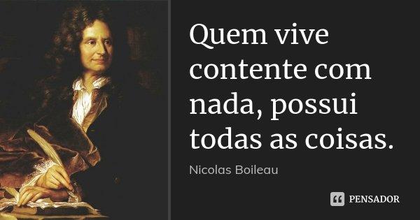 Quem vive contente com nada, possui todas as coisas.... Frase de Nicolas Boileau.