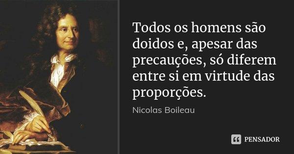 Todos os homens são doidos e, apesar das precauções, só diferem entre si em virtude das proporções.... Frase de Nicolas Boileau.