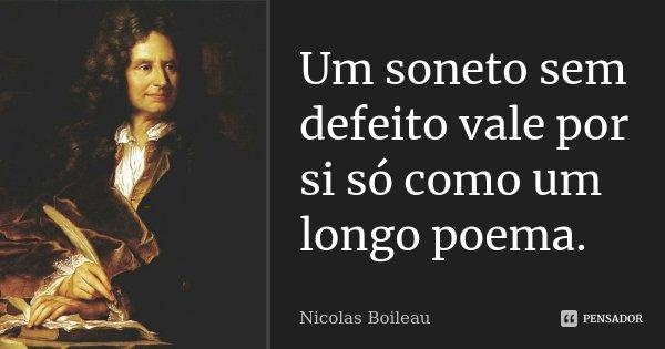 Um soneto sem defeito vale por si só como um longo poema.... Frase de Nicolas Boileau.