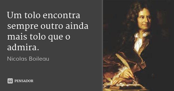 Um tolo encontra sempre outro ainda mais tolo que o admira.... Frase de Nicolas Boileau.