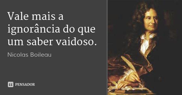 Vale mais a ignorância do que um saber vaidoso.... Frase de Nicolas Boileau.