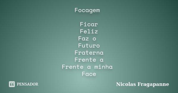 Focagem Ficar Feliz Faz o Futuro Fraterna Frente a Frente a minha Face... Frase de Nicolas Fragapanne.