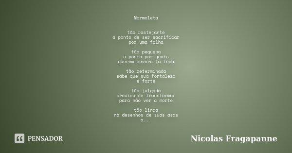 Mormoleta tão rastejante a ponto de ser sacrificar por uma folha tão pequena o ponto por quais querem devora-la toda tão determinada sabe que sua fortaleza é fo... Frase de Nicolas Fragapanne.