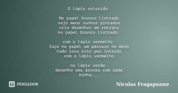 O lápis colorido No papel branco listrado vejo meus sonhos pintados crio desenhos em retrato no papel branco listrado com o lápis vermelho faço no papel um páss... Frase de Nicolas Fragapanne.