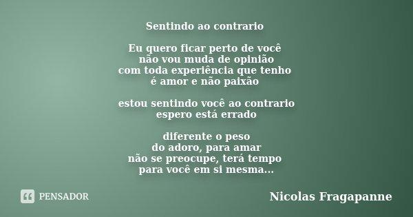 Sentindo ao contrario Eu quero ficar perto de você não vou muda de opinião com toda experiência que tenho é amor e não paixão estou sentindo você ao contrario e... Frase de Nicolas Fragapanne.