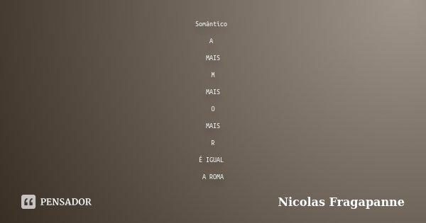 Somântico A MAIS M MAIS O MAIS R É IGUAL A ROMA... Frase de Nicolas Fragapanne.