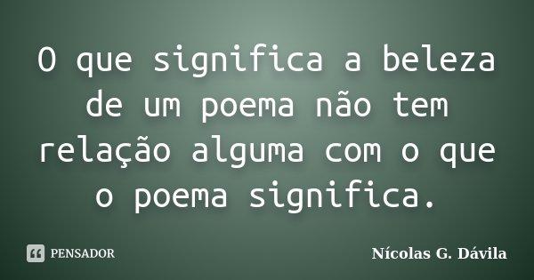 O que significa a beleza de um poema não tem relação alguma com o que o poema significa.... Frase de Nicolás G. Dávila.