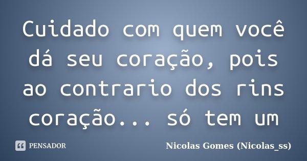 Cuidado com quem você dá seu coração, pois ao contrario dos rins coração... só tem um... Frase de Nicolas Gomes (Nicolas_ss).