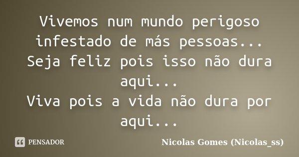 Vivemos num mundo perigoso infestado de más pessoas... Seja feliz pois isso não dura aqui... Viva pois a vida não dura por aqui...... Frase de Nicolas Gomes (Nicolas_ss).