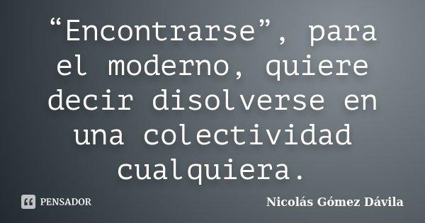 """""""Encontrarse"""", para el moderno, quiere decir disolverse en una colectividad cualquiera.... Frase de Nicolás Gómez Dávila."""