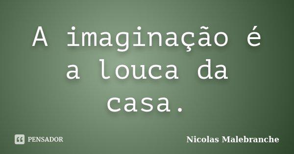A imaginação é a louca da casa.... Frase de Nicolas Malebranche.