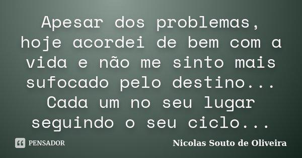 Apesar dos problemas, hoje acordei de bem com a vida e não me sinto mais sufocado pelo destino... Cada um no seu lugar seguindo o seu ciclo...... Frase de Nicolas Souto de Oliveira.