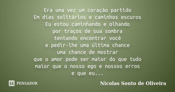 Era uma vez um coração partido Em dias solitários e caminhos escuros Eu estou caminhando e olhando por traços de sua sombra tentando encontrar você e pedir-lhe ... Frase de Nicolas Souto de Oliveira.