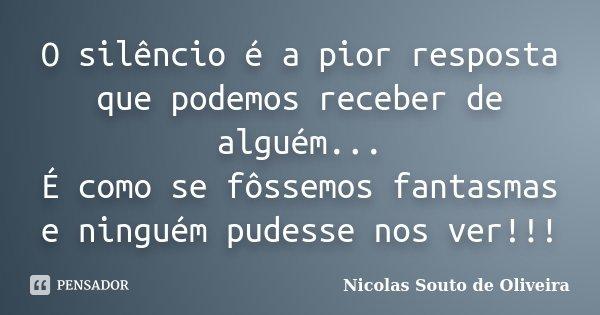 O silêncio é a pior resposta que podemos receber de alguém... É como se fôssemos fantasmas e ninguém pudesse nos ver!!!... Frase de Nicolas Souto de Oliveira.