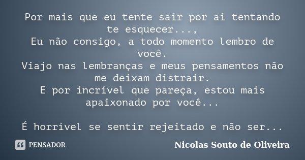 Por mais que eu tente sair por ai tentando te esquecer..., Eu não consigo, a todo momento lembro de você. Viajo nas lembranças e meus pensamentos não me deixam ... Frase de Nicolas Souto de Oliveira.