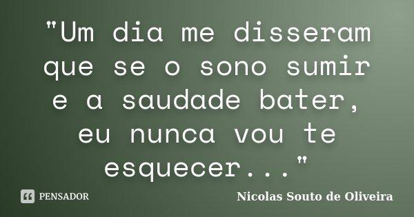 """""""Um dia me disseram que se o sono sumir e a saudade bater, eu nunca vou te esquecer...""""... Frase de Nicolas Souto de Oliveira."""
