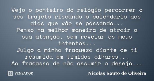 Vejo o ponteiro do relógio percorrer o seu trajeto riscando o calendário aos dias que vão se passando... Penso na melhor maneira de atrair a sua atenção, sem re... Frase de Nicolas Souto de Oliveira.