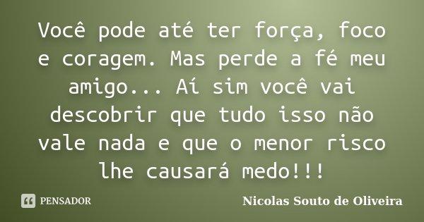 Você pode até ter força, foco e coragem. Mas perde a fé meu amigo... Aí sim você vai descobrir que tudo isso não vale nada e que o menor risco lhe causará medo!... Frase de Nicolas Souto de Oliveira.