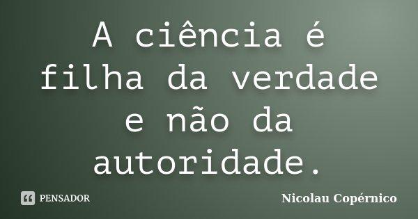 A ciência é filha da verdade e não da autoridade.... Frase de Nicolau Copérnico.